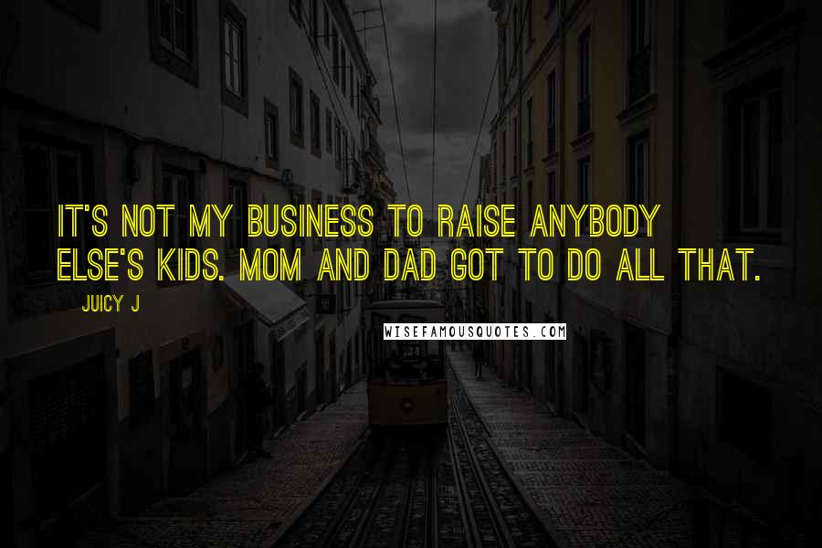 Juicy J quotes: It's not my business to raise anybody else's kids. Mom and Dad got to do all that.