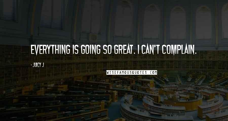 Juicy J quotes: Everything is going so great. I can't complain.