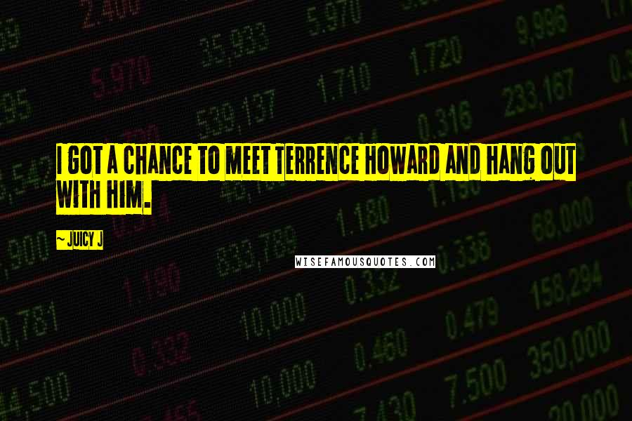 Juicy J quotes: I got a chance to meet Terrence Howard and hang out with him.