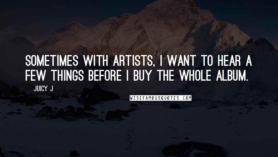 Juicy J quotes: Sometimes with artists, I want to hear a few things before I buy the whole album.