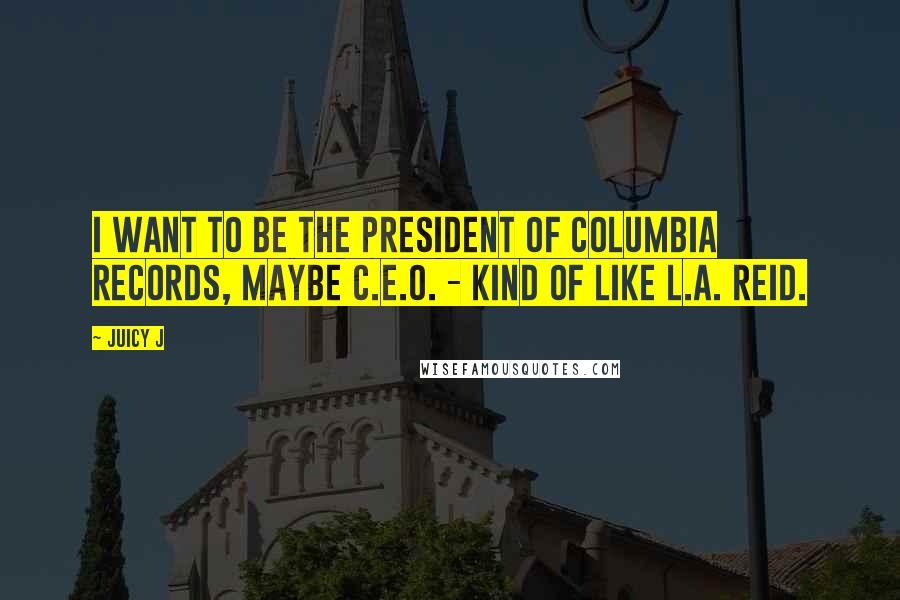 Juicy J quotes: I want to be the president of Columbia Records, maybe C.E.O. - kind of like L.A. Reid.