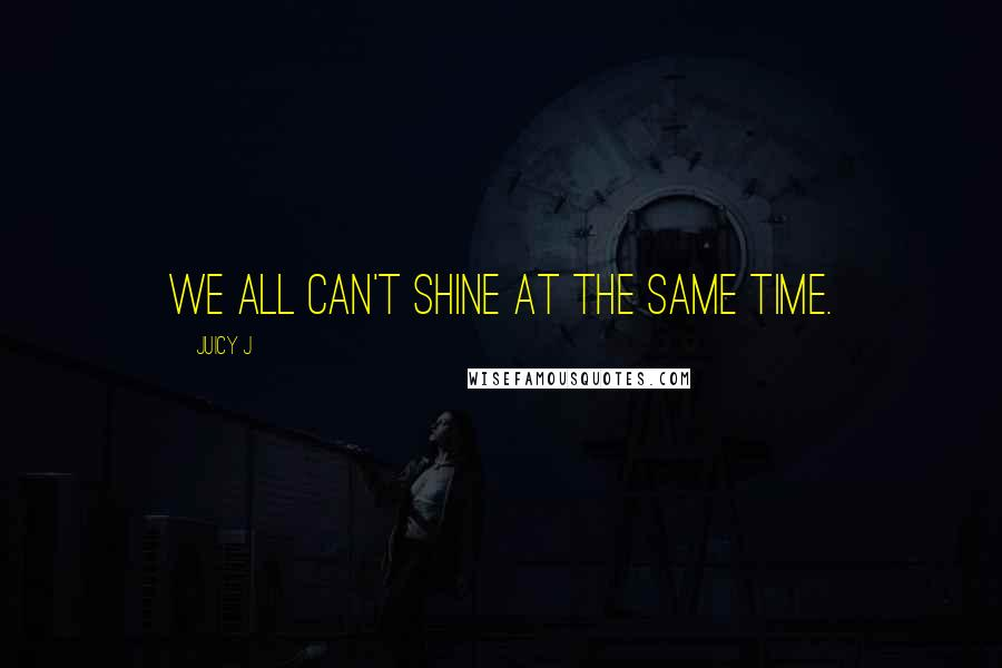 Juicy J quotes: We all can't shine at the same time.