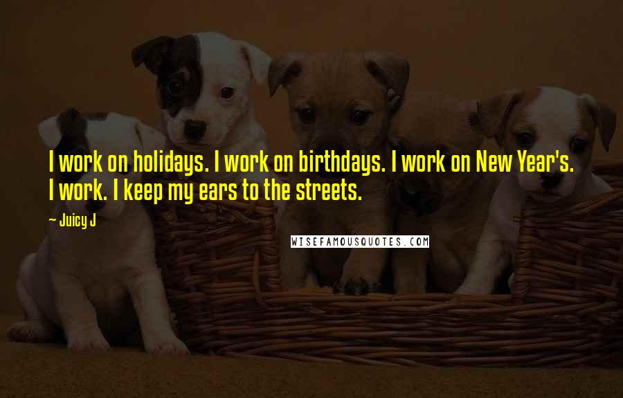 Juicy J quotes: I work on holidays. I work on birthdays. I work on New Year's. I work. I keep my ears to the streets.