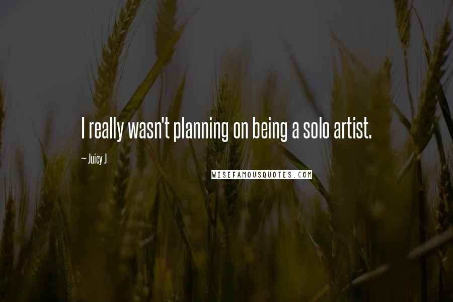 Juicy J quotes: I really wasn't planning on being a solo artist.