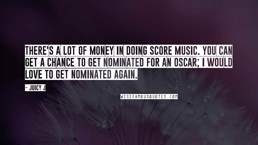 Juicy J quotes: There's a lot of money in doing score music. You can get a chance to get nominated for an Oscar; I would love to get nominated again.