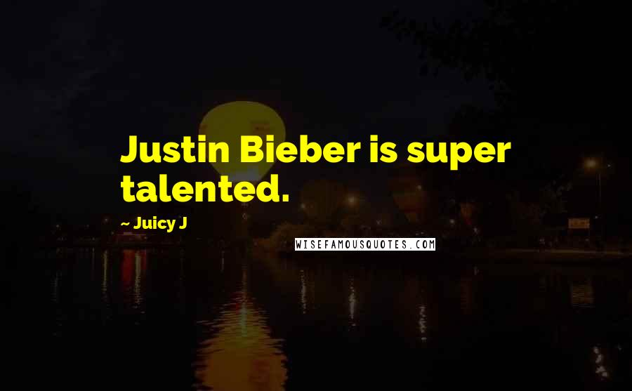 Juicy J quotes: Justin Bieber is super talented.