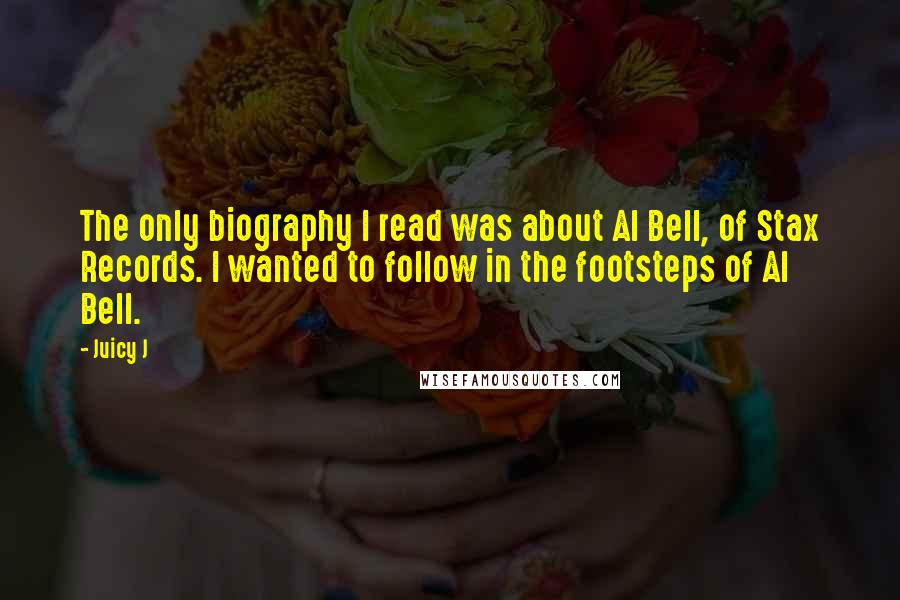 Juicy J quotes: The only biography I read was about Al Bell, of Stax Records. I wanted to follow in the footsteps of Al Bell.