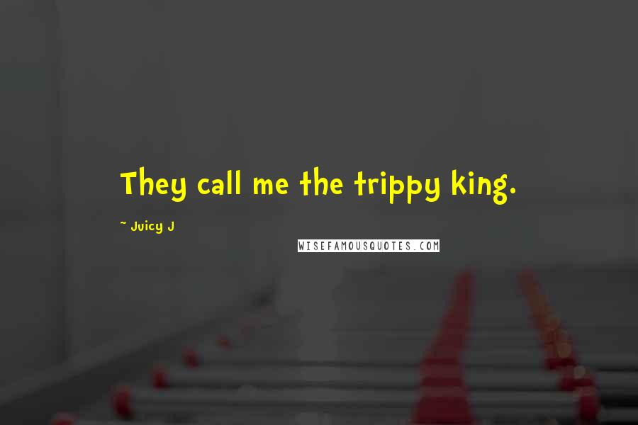 Juicy J quotes: They call me the trippy king.