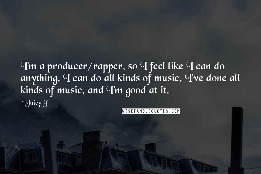 Juicy J quotes: I'm a producer/rapper, so I feel like I can do anything. I can do all kinds of music. I've done all kinds of music, and I'm good at it.