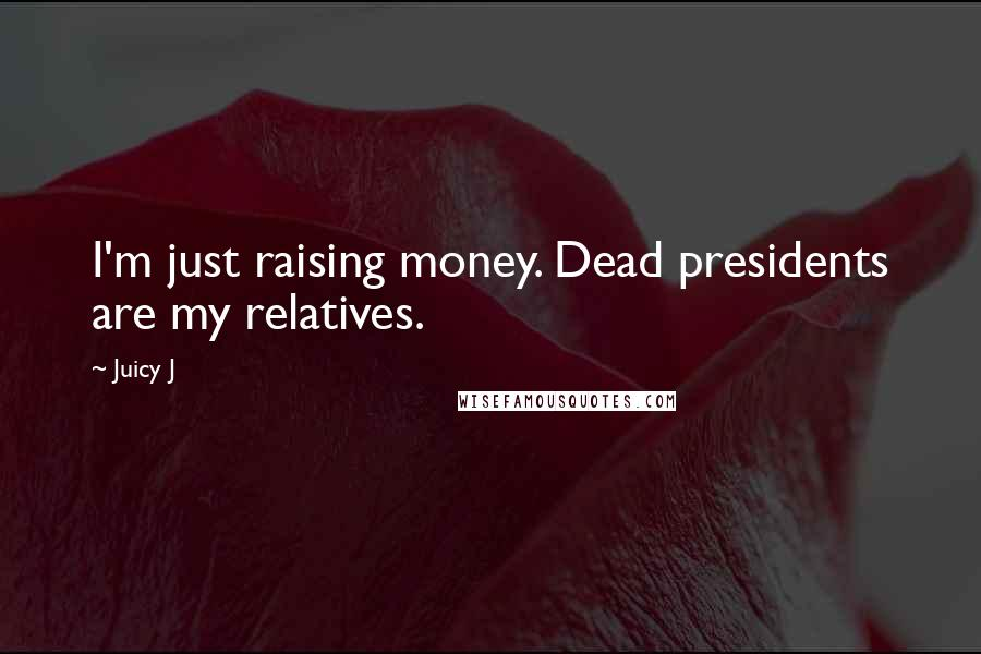 Juicy J quotes: I'm just raising money. Dead presidents are my relatives.