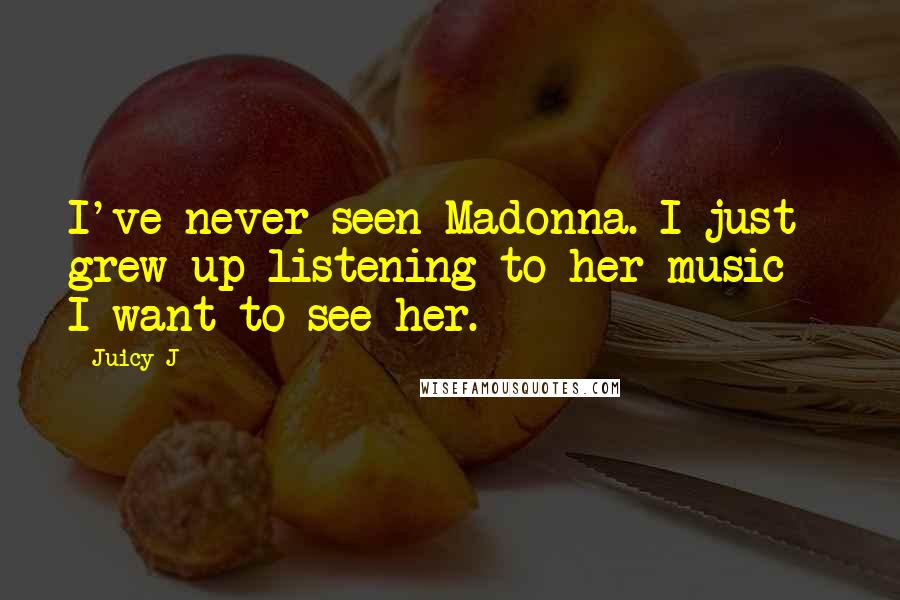 Juicy J quotes: I've never seen Madonna. I just grew up listening to her music - I want to see her.