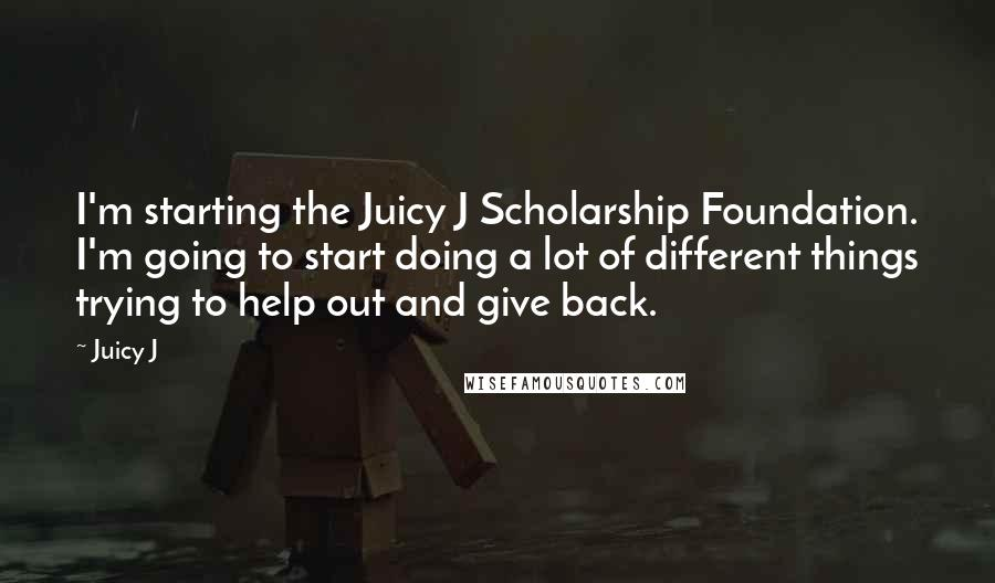 Juicy J quotes: I'm starting the Juicy J Scholarship Foundation. I'm going to start doing a lot of different things trying to help out and give back.