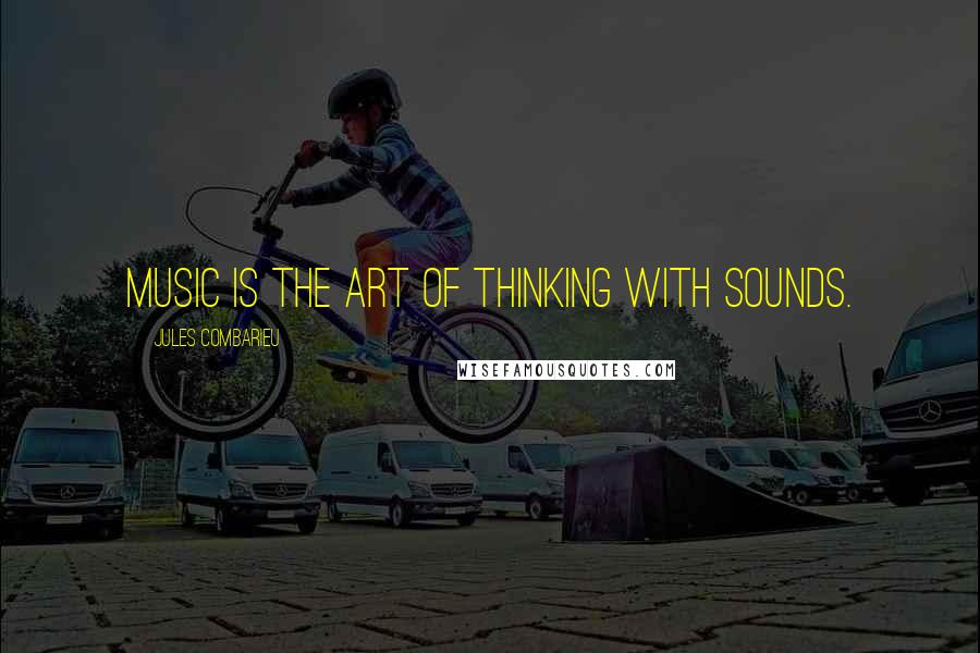 Jules Combarieu quotes: Music is the art of thinking with sounds.