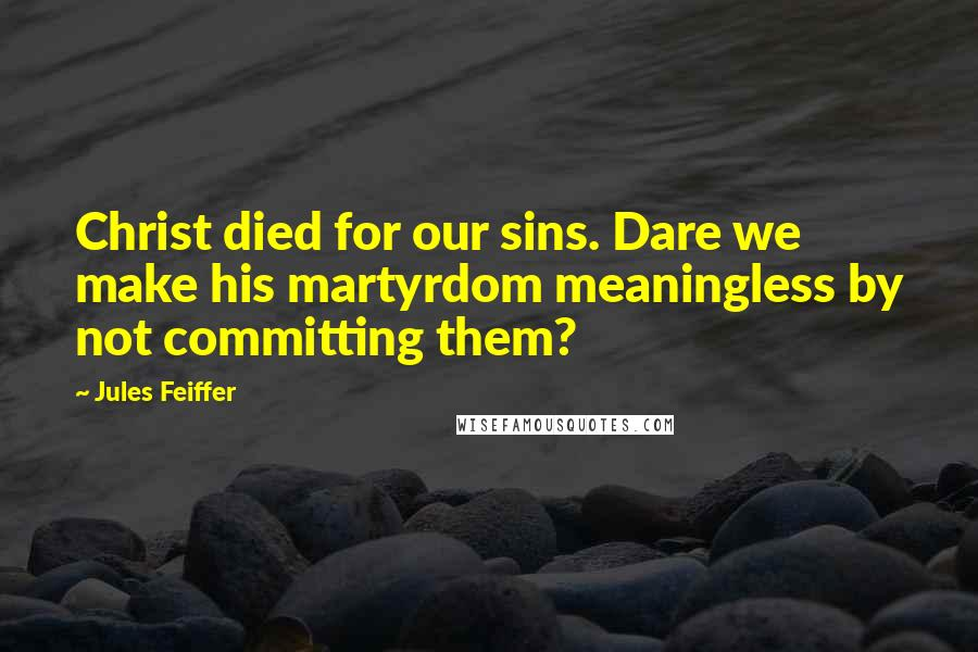 Jules Feiffer quotes: Christ died for our sins. Dare we make his martyrdom meaningless by not committing them?