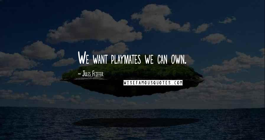Jules Feiffer quotes: We want playmates we can own.