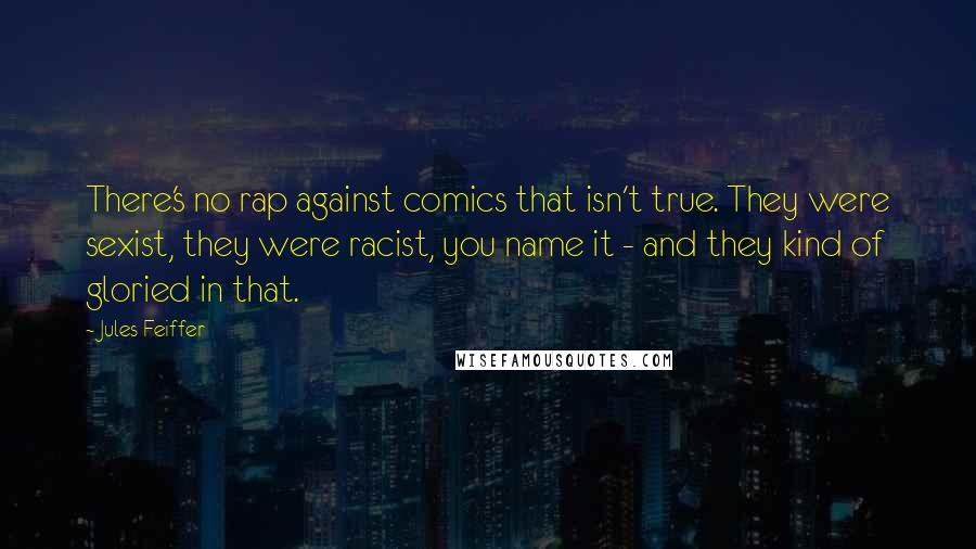Jules Feiffer quotes: There's no rap against comics that isn't true. They were sexist, they were racist, you name it - and they kind of gloried in that.