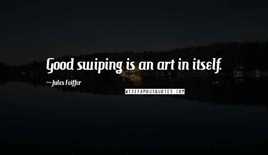 Jules Feiffer quotes: Good swiping is an art in itself.