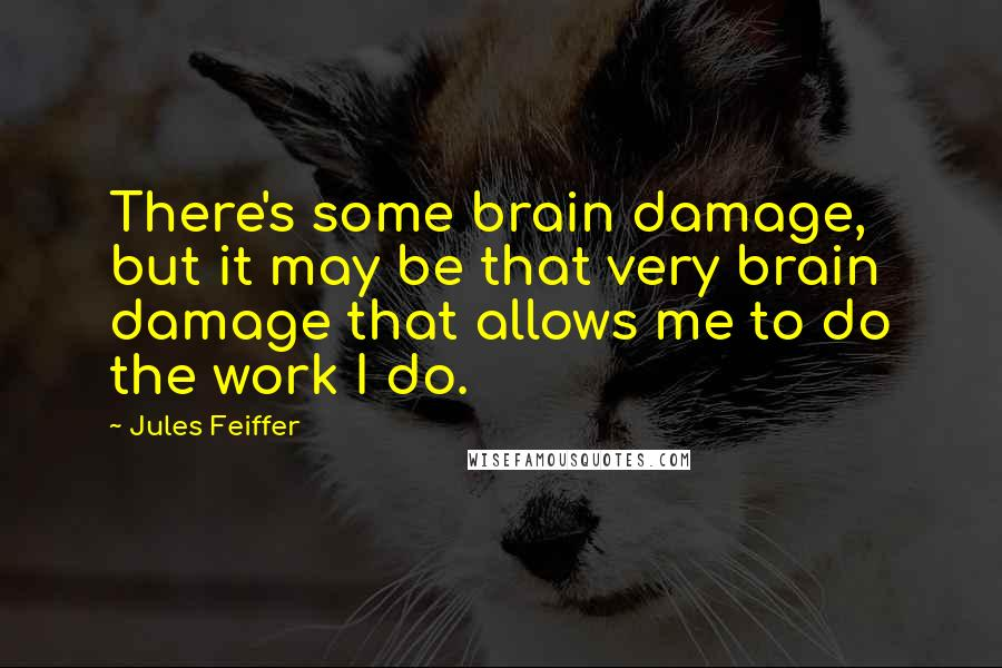 Jules Feiffer quotes: There's some brain damage, but it may be that very brain damage that allows me to do the work I do.