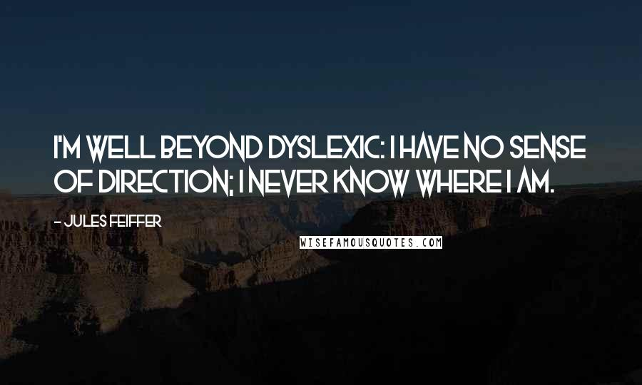 Jules Feiffer quotes: I'm well beyond dyslexic: I have no sense of direction; I never know where I am.