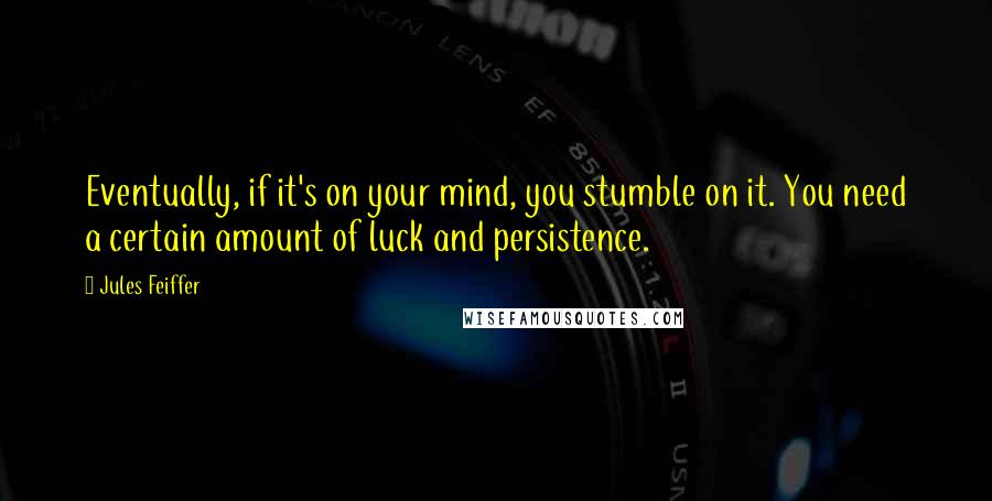 Jules Feiffer quotes: Eventually, if it's on your mind, you stumble on it. You need a certain amount of luck and persistence.