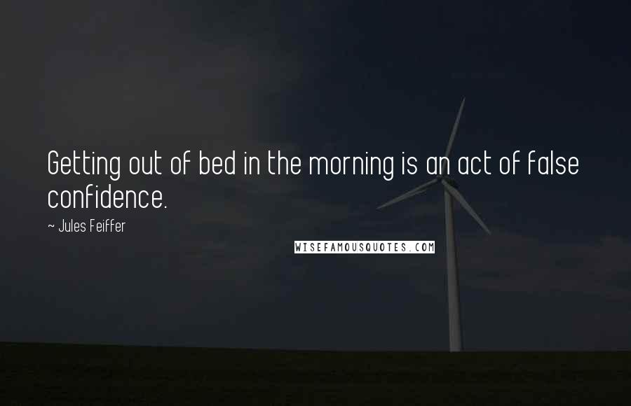 Jules Feiffer quotes: Getting out of bed in the morning is an act of false confidence.