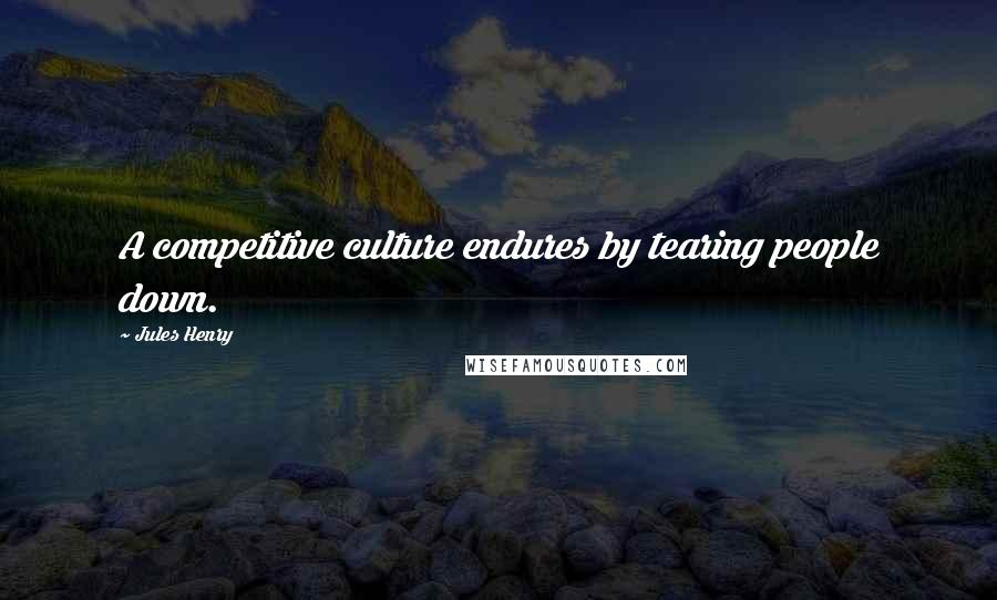 Jules Henry quotes: A competitive culture endures by tearing people down.