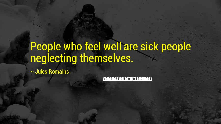 Jules Romains quotes: People who feel well are sick people neglecting themselves.