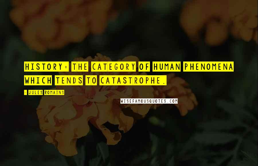 Jules Romains quotes: History: the category of human phenomena which tends to catastrophe.