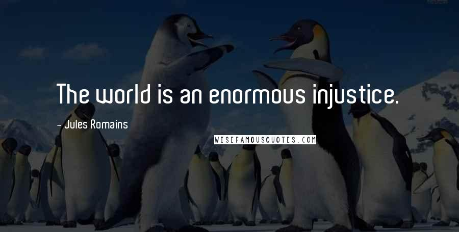 Jules Romains quotes: The world is an enormous injustice.