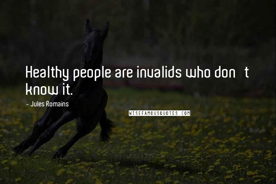 Jules Romains quotes: Healthy people are invalids who don't know it.