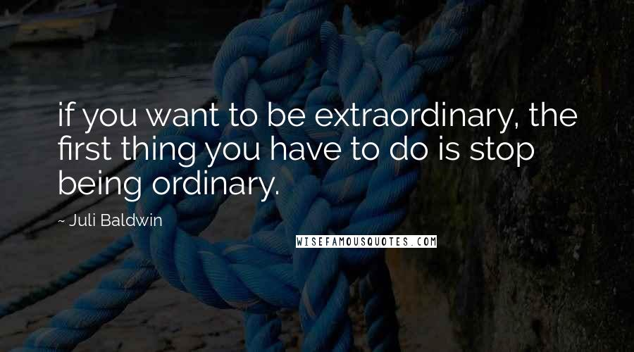 Juli Baldwin quotes: if you want to be extraordinary, the first thing you have to do is stop being ordinary.