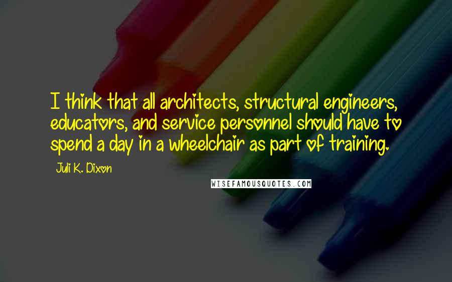 Juli K. Dixon quotes: I think that all architects, structural engineers, educators, and service personnel should have to spend a day in a wheelchair as part of training.