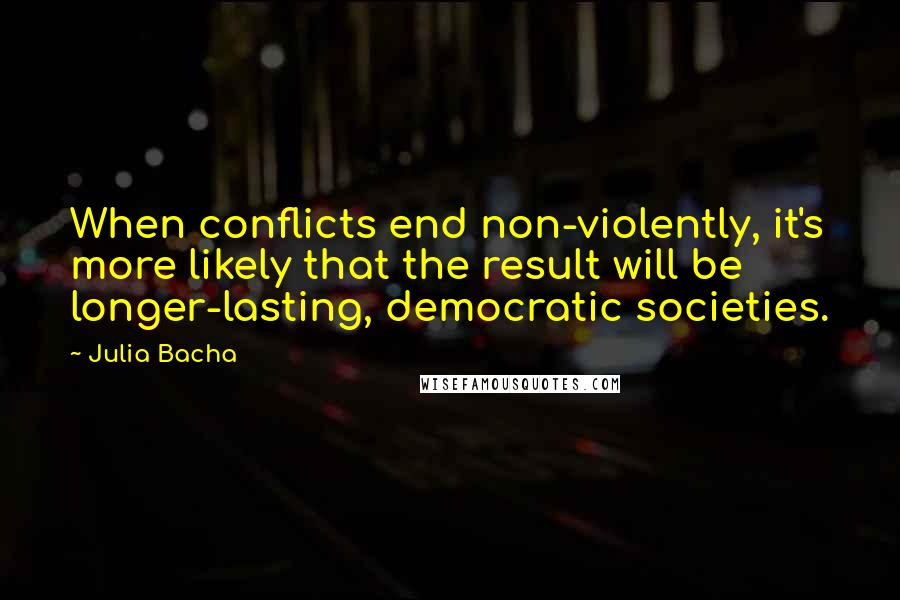 Julia Bacha quotes: When conflicts end non-violently, it's more likely that the result will be longer-lasting, democratic societies.