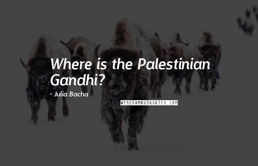 Julia Bacha quotes: Where is the Palestinian Gandhi?