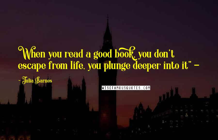 "Julia Barnes quotes: When you read a good book, you don't escape from life, you plunge deeper into it"" -"