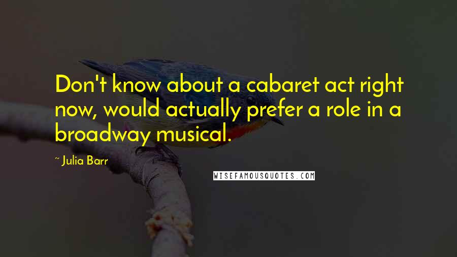 Julia Barr quotes: Don't know about a cabaret act right now, would actually prefer a role in a broadway musical.