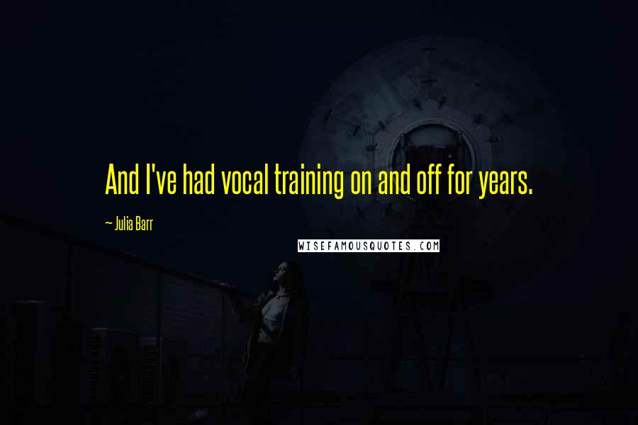 Julia Barr quotes: And I've had vocal training on and off for years.