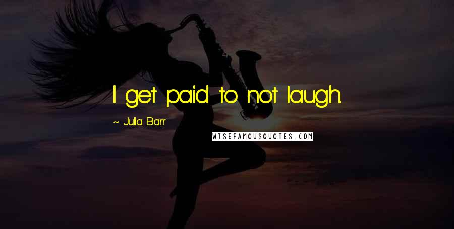 Julia Barr quotes: I get paid to not laugh.