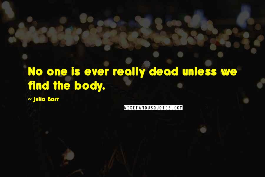 Julia Barr quotes: No one is ever really dead unless we find the body.