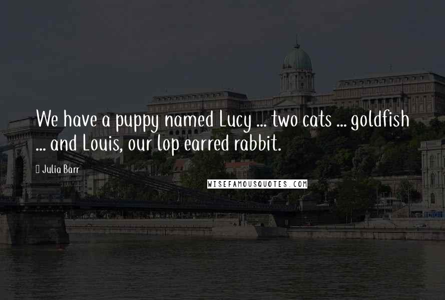 Julia Barr quotes: We have a puppy named Lucy ... two cats ... goldfish ... and Louis, our lop earred rabbit.