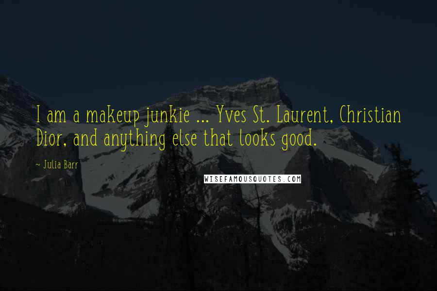 Julia Barr quotes: I am a makeup junkie ... Yves St. Laurent, Christian Dior, and anything else that looks good.