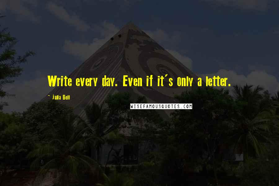 Julia Bell quotes: Write every day. Even if it's only a letter.