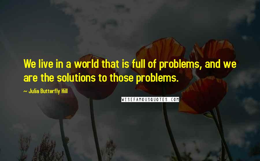 Julia Butterfly Hill quotes: We live in a world that is full of problems, and we are the solutions to those problems.