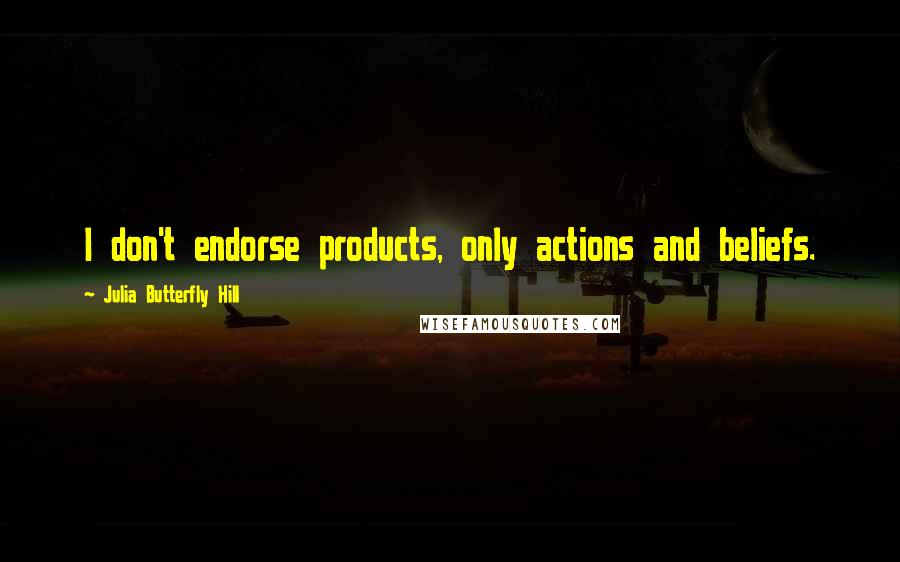 Julia Butterfly Hill quotes: I don't endorse products, only actions and beliefs.