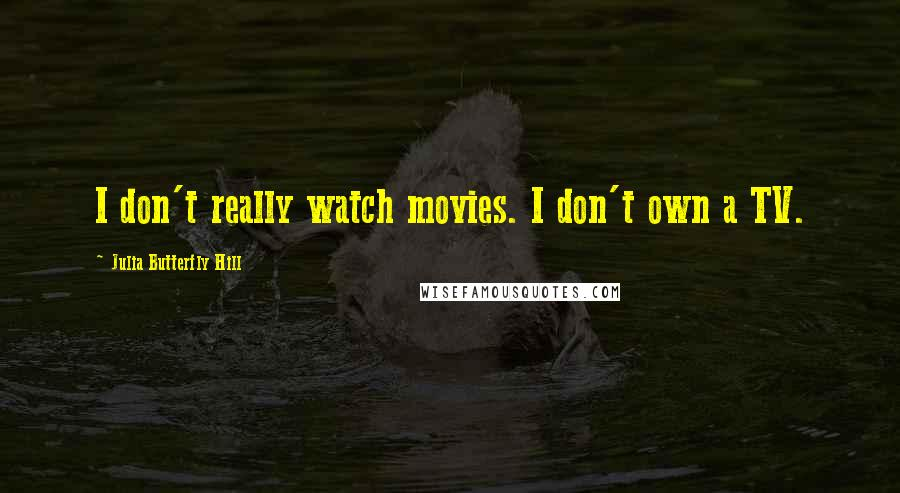 Julia Butterfly Hill quotes: I don't really watch movies. I don't own a TV.