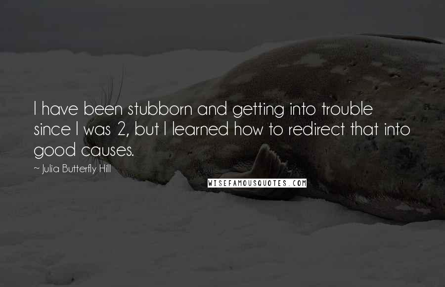 Julia Butterfly Hill quotes: I have been stubborn and getting into trouble since I was 2, but I learned how to redirect that into good causes.