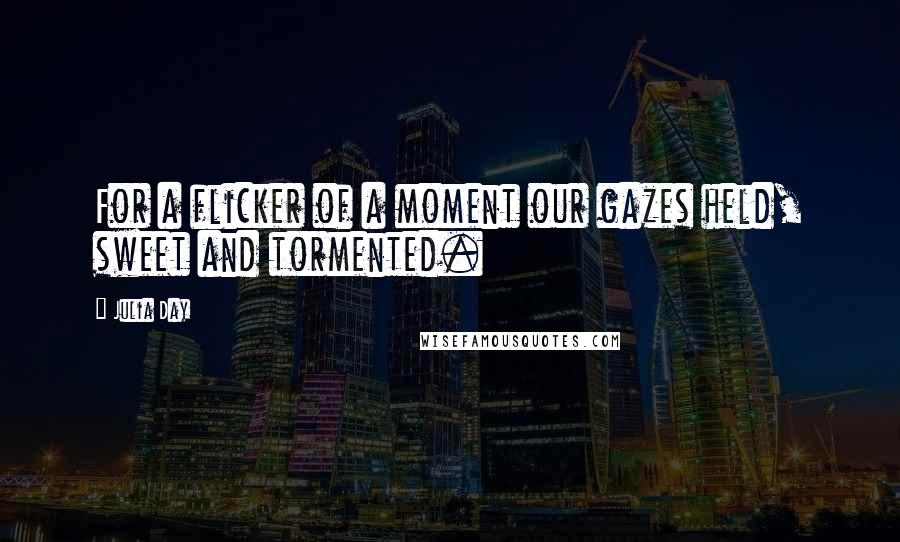 Julia Day quotes: For a flicker of a moment our gazes held, sweet and tormented.