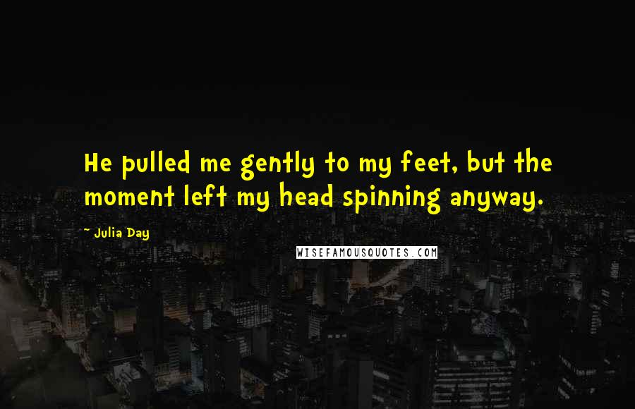 Julia Day quotes: He pulled me gently to my feet, but the moment left my head spinning anyway.