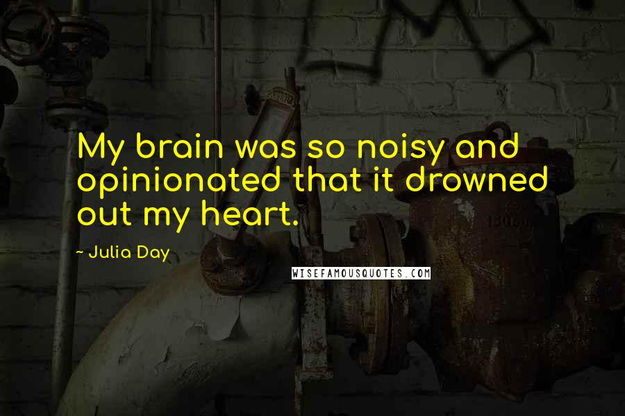 Julia Day quotes: My brain was so noisy and opinionated that it drowned out my heart.