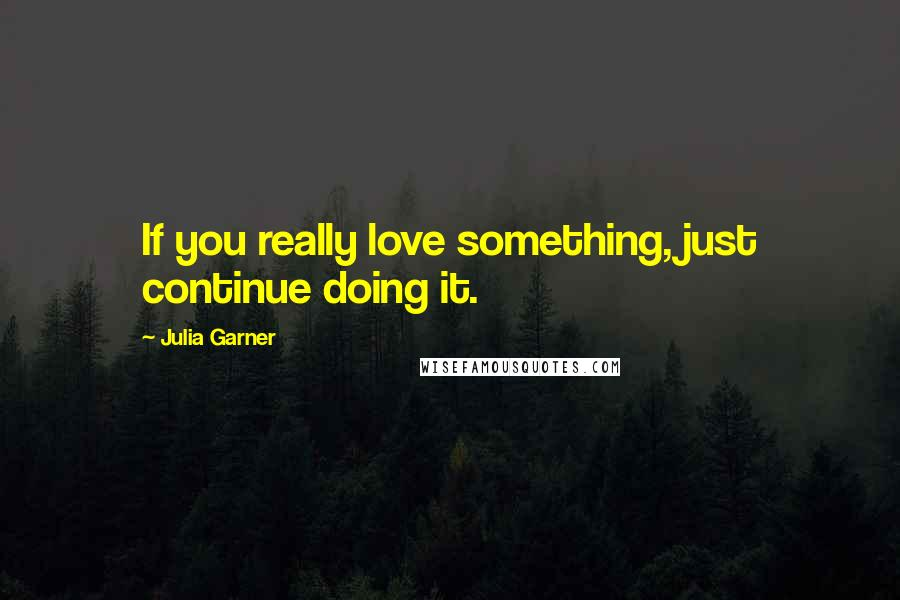 Julia Garner quotes: If you really love something, just continue doing it.